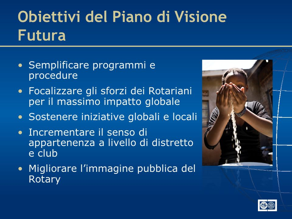 Obiettivi del Piano di Visione Futura Semplificare programmi e procedure Focalizzare gli sforzi dei Rotariani per il massimo impatto globale Sostenere