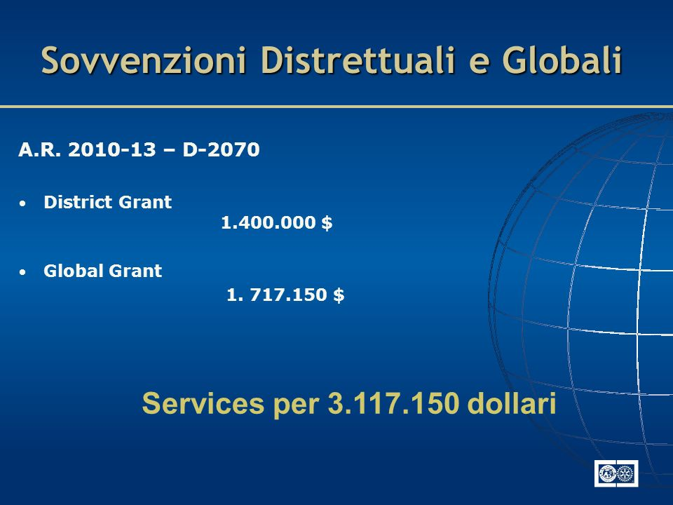 Sovvenzioni Distrettuali e Globali A.R. 2010-13 – D-2070 District Grant 1.400.000 $ Global Grant 1. 717.150 $ Services per 3.117.150 dollari