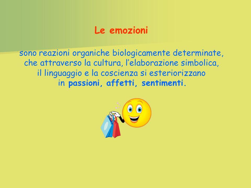 Le emozioni sono reazioni organiche biologicamente determinate, che attraverso la cultura, lelaborazione simbolica, il linguaggio e la coscienza si esteriorizzano in passioni, affetti, sentimenti.