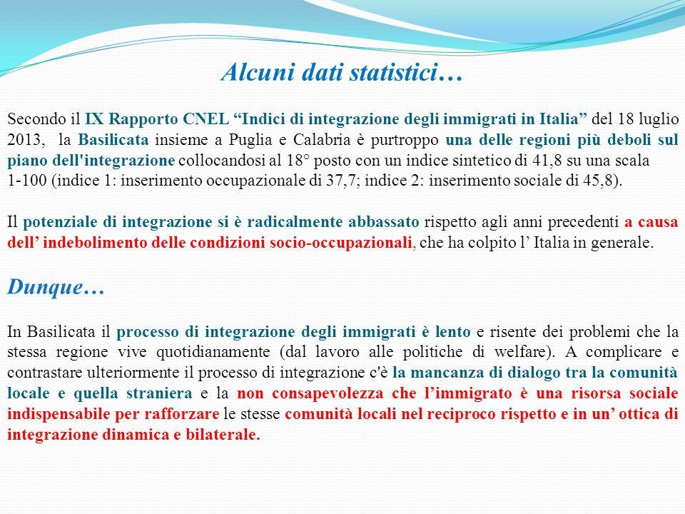 Alcuni dati statistici… Secondo il IX Rapporto CNEL Indici di integrazione degli immigrati in Italia del 18 luglio 2013, la Basilicata insieme a Puglia e Calabria è purtroppo una delle regioni più deboli sul piano dell integrazione collocandosi al 18° posto con un indice sintetico di 41,8 su una scala 1-100 (indice 1: inserimento occupazionale di 37,7; indice 2: inserimento sociale di 45,8).