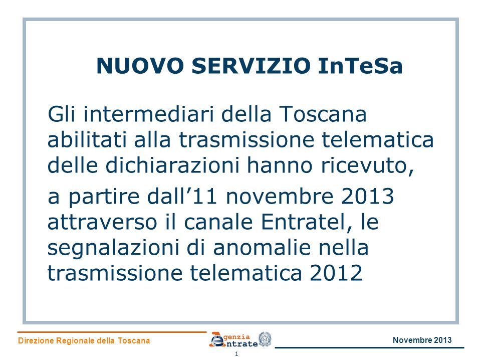 Direzione Regionale della Toscana NUOVO SERVIZIO InTeSa Gli intermediari della Toscana abilitati alla trasmissione telematica delle dichiarazioni hanno ricevuto, a partire dall11 novembre 2013 attraverso il canale Entratel, le segnalazioni di anomalie nella trasmissione telematica 2012 1 Novembre 2013