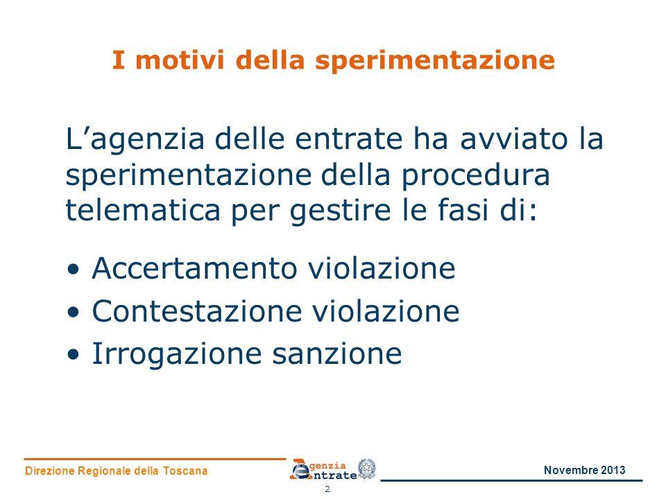 Direzione Regionale della Toscana I motivi della sperimentazione Lagenzia delle entrate ha avviato la sperimentazione della procedura telematica per gestire le fasi di: Accertamento violazione Contestazione violazione Irrogazione sanzione 2 Novembre 2013