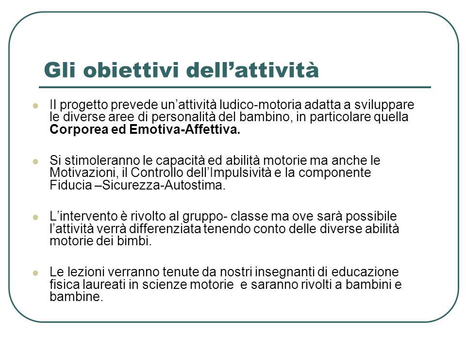 Gli obiettivi dellattività Il progetto prevede unattività ludico-motoria adatta a sviluppare le diverse aree di personalità del bambino, in particolar