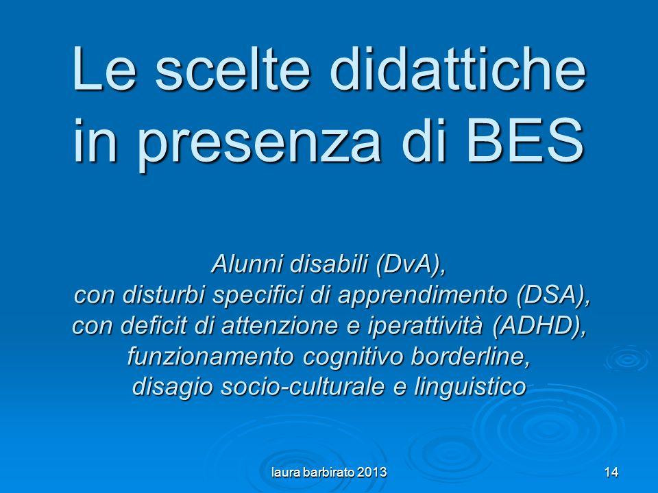 Le scelte didattiche in presenza di BES Alunni disabili (DvA), con disturbi specifici di apprendimento (DSA), con deficit di attenzione e iperattività (ADHD), funzionamento cognitivo borderline, disagio socio-culturale e linguistico laura barbirato 201314