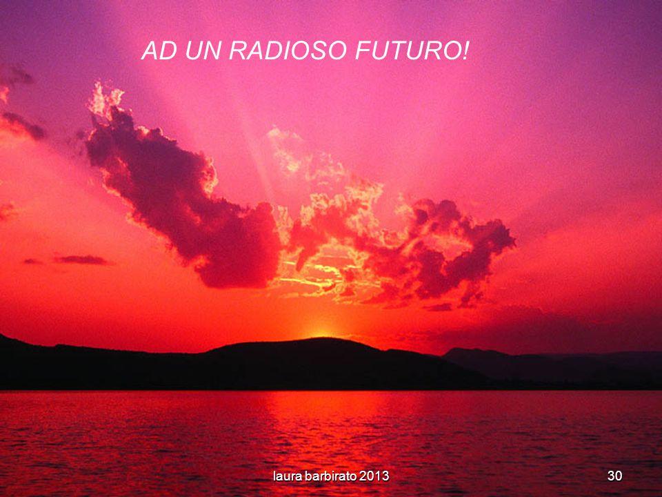 laura barbirato 201330 AD UN RADIOSO FUTURO!