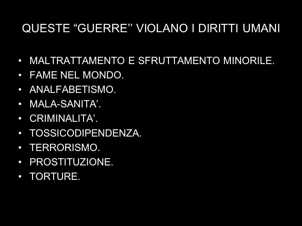QUESTE GUERRE VIOLANO I DIRITTI UMANI MALTRATTAMENTO E SFRUTTAMENTO MINORILE. FAME NEL MONDO. ANALFABETISMO. MALA-SANITA. CRIMINALITA. TOSSICODIPENDEN
