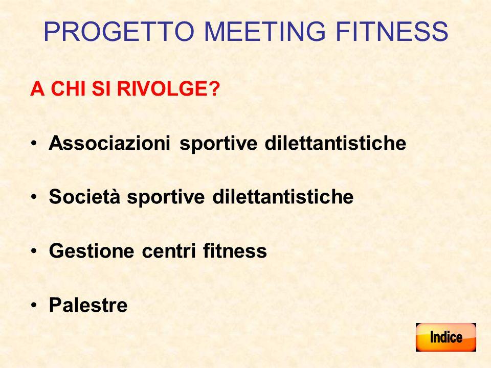Progetto Meeting Fitness Progetto che si pone lobiettivo di creare una corrispondenza tra il fitness e la promozione sportiva dilettantistica, certificando la stessa nel contesto delle abituali attività svolte allinterno dei centri Fitness.