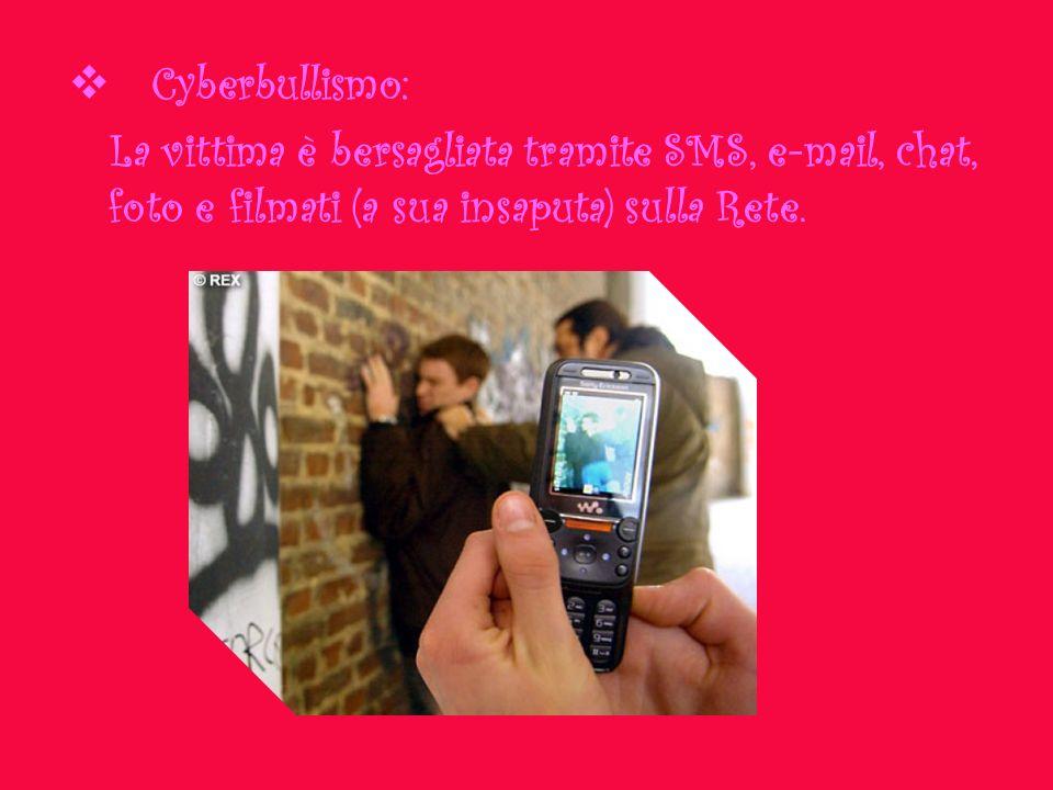 Cyberbullismo: La vittima è bersagliata tramite SMS, e-mail, chat, foto e filmati (a sua insaputa) sulla Rete.