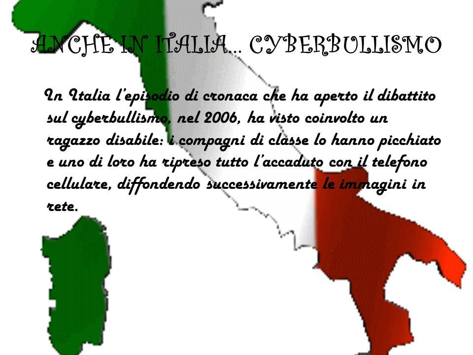 ANCHE IN ITALIA… CYBERBULLISMO In Italia lepisodio di cronaca che ha aperto il dibattito sul cyberbullismo, nel 2006, ha visto coinvolto un ragazzo disabile: i compagni di classe lo hanno picchiato e uno di loro ha ripreso tutto laccaduto con il telefono cellulare, diffondendo successivamente le immagini in rete.