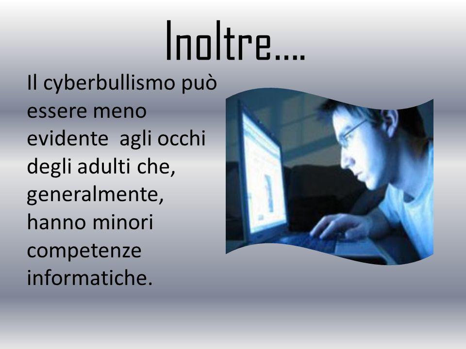 Inoltre…. Il cyberbullismo può essere meno evidente agli occhi degli adulti che, generalmente, hanno minori competenze informatiche.