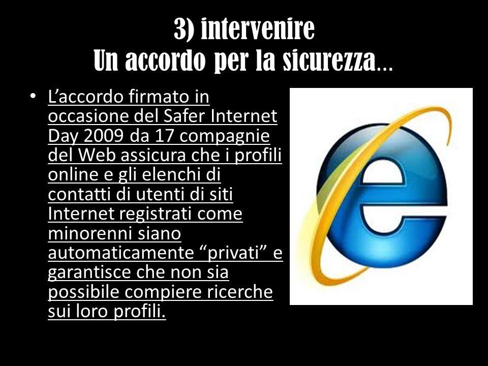 3) intervenire Un accordo per la sicurezza … Laccordo firmato in occasione del Safer Internet Day 2009 da 17 compagnie del Web assicura che i profili