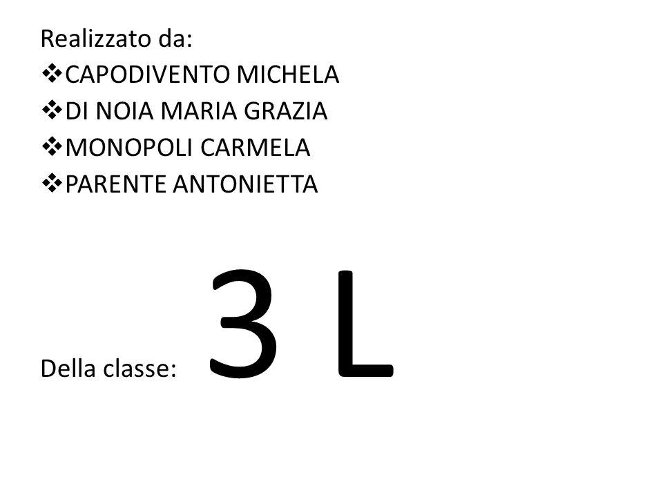 Realizzato da: CAPODIVENTO MICHELA DI NOIA MARIA GRAZIA MONOPOLI CARMELA PARENTE ANTONIETTA Della classe: 3 L