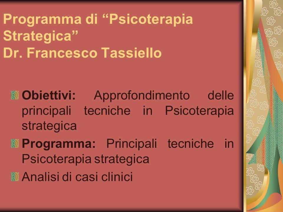 Programma di Psicoterapia Strategica Dr. Francesco Tassiello Obiettivi: Approfondimento delle principali tecniche in Psicoterapia strategica Programma