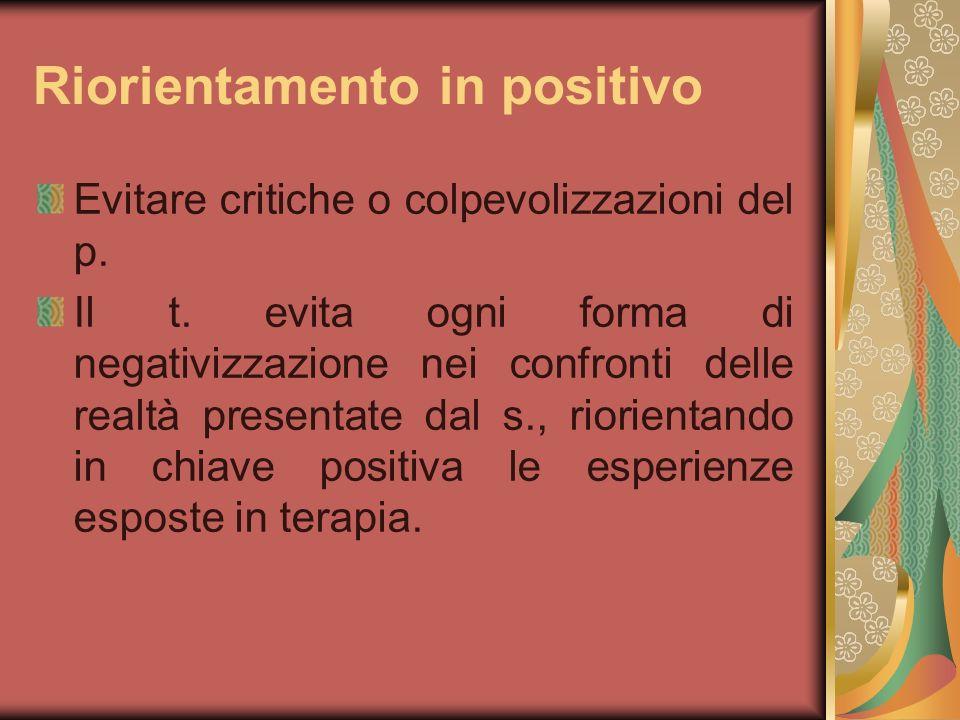 Riorientamento in positivo Evitare critiche o colpevolizzazioni del p. Il t. evita ogni forma di negativizzazione nei confronti delle realtà presentat