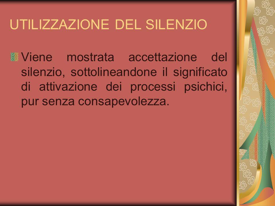 UTILIZZAZIONE DEL SILENZIO Viene mostrata accettazione del silenzio, sottolineandone il significato di attivazione dei processi psichici, pur senza co