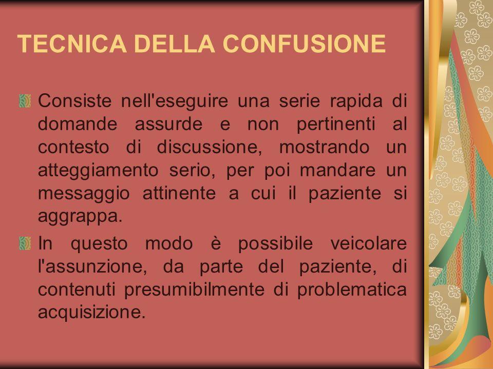 TECNICA DELLA CONFUSIONE Consiste nell'eseguire una serie rapida di domande assurde e non pertinenti al contesto di discussione, mostrando un atteggia
