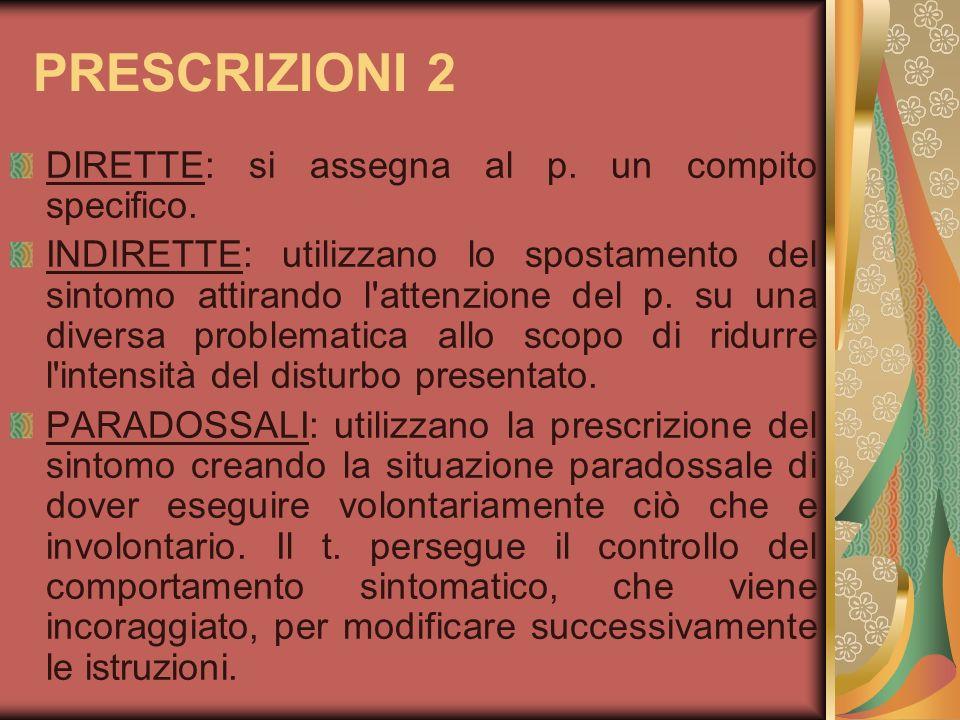 PRESCRIZIONI 2 DIRETTE: si assegna al p. un compito specifico. INDIRETTE: utilizzano lo spostamento del sintomo attirando l'attenzione del p. su una d