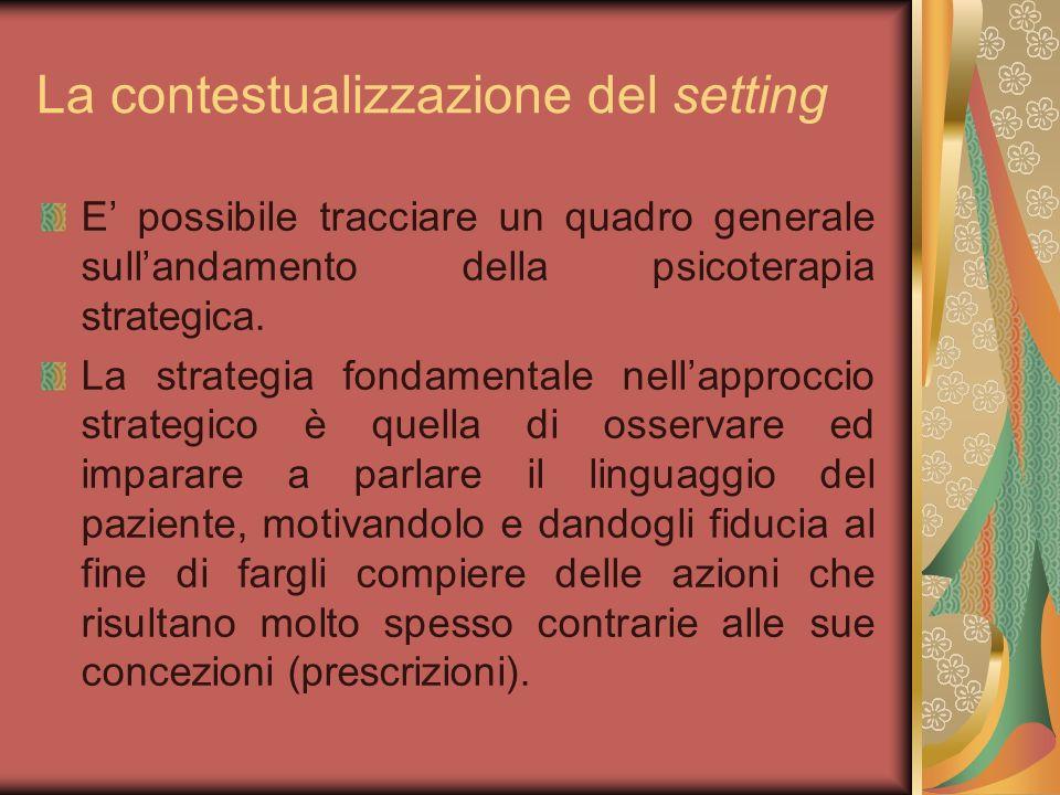 La contestualizzazione del setting E possibile tracciare un quadro generale sullandamento della psicoterapia strategica. La strategia fondamentale nel