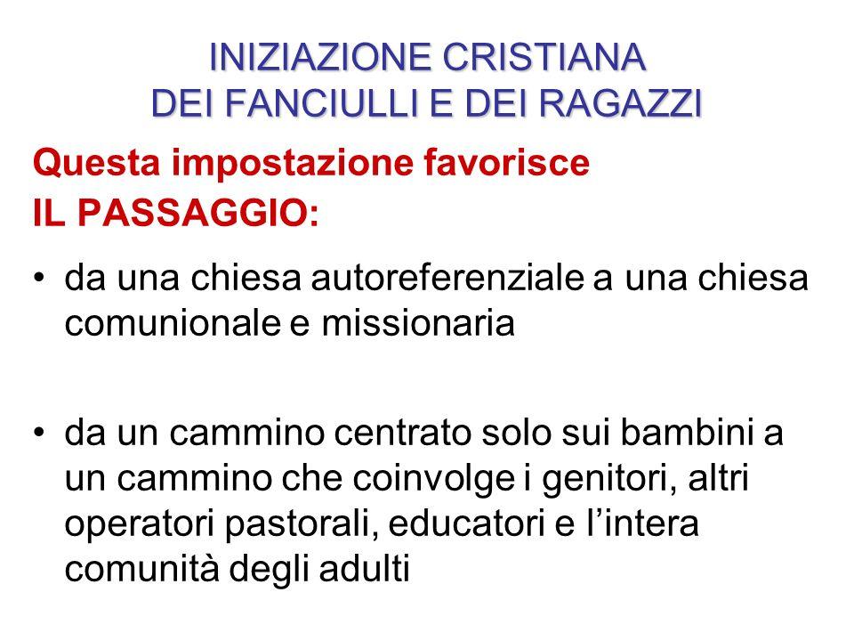 INIZIAZIONE CRISTIANA DEI FANCIULLI E DEI RAGAZZI Questa impostazione favorisce IL PASSAGGIO: da una chiesa autoreferenziale a una chiesa comunionale