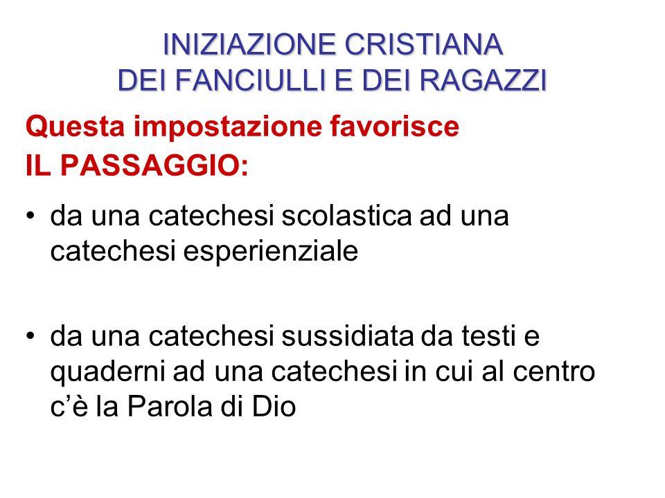 INIZIAZIONE CRISTIANA DEI FANCIULLI E DEI RAGAZZI Questa impostazione favorisce IL PASSAGGIO: da una catechesi scolastica ad una catechesi esperienzia