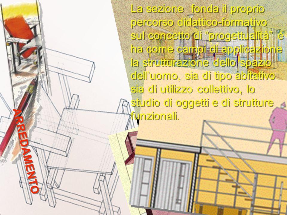 ARREDAMENTO La sezione fonda il proprio percorso didattico-formativo sul concetto di progettualità e ha come campi di applicazione la strutturazione d