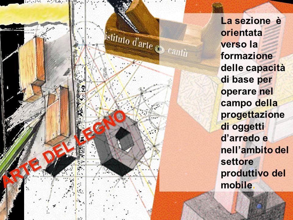 ARTE DEL LEGNO La sezione è orientata verso la formazione delle capacità di base per operare nel campo della progettazione di oggetti darredo e nellam