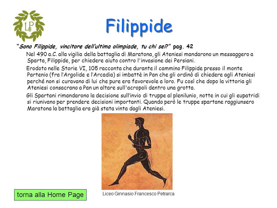 torna alla Home Page Liceo Ginnasio Francesco Petrarca Filippide Sono Filippide, vincitore dellultima olimpiade, tu chi sei? pag. 42 Nel 490 a.C. alla