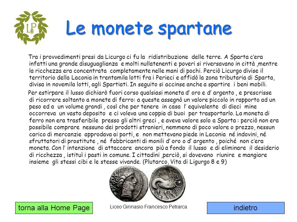 torna alla Home Page Liceo Ginnasio Francesco Petrarca Le monete spartane Tra i provvedimenti presi da Licurgo ci fu la ridistribuzione delle terre. A