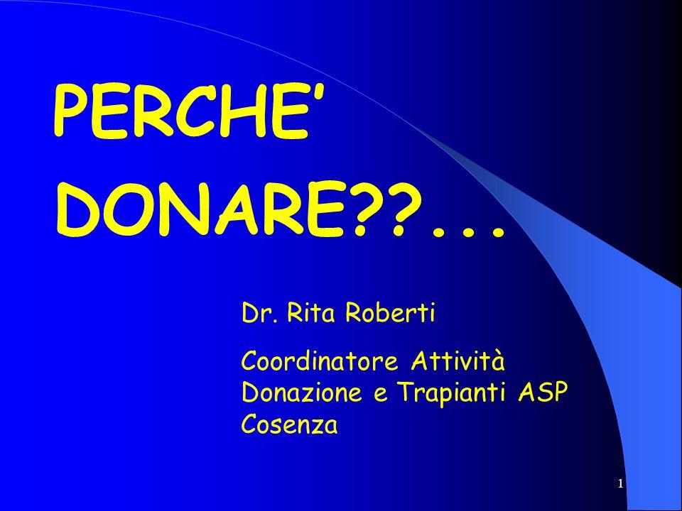 1 PERCHE DONARE??... Dr. Rita Roberti Coordinatore Attività Donazione e Trapianti ASP Cosenza