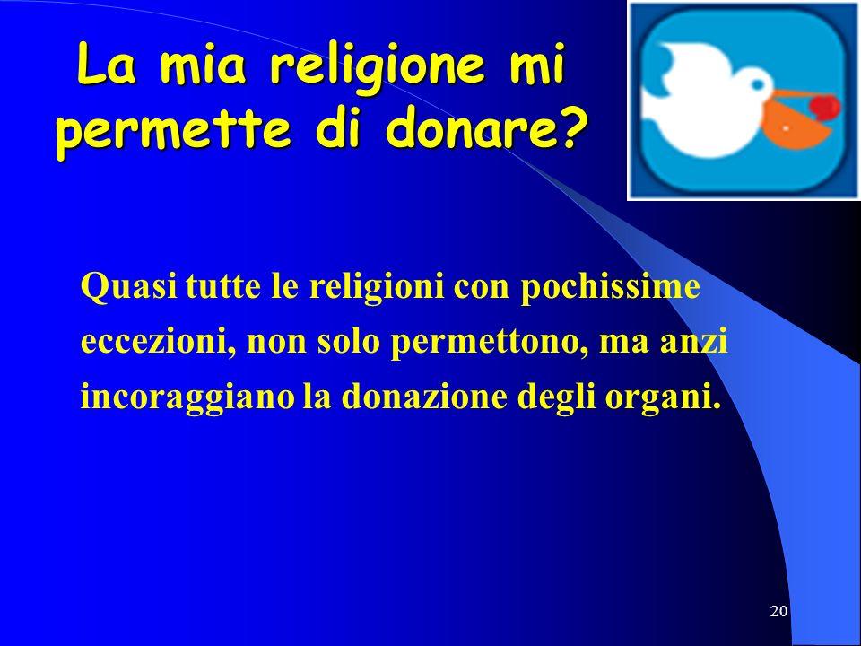 20 La mia religione mi permette di donare? Quasi tutte le religioni con pochissime eccezioni, non solo permettono, ma anzi incoraggiano la donazione d