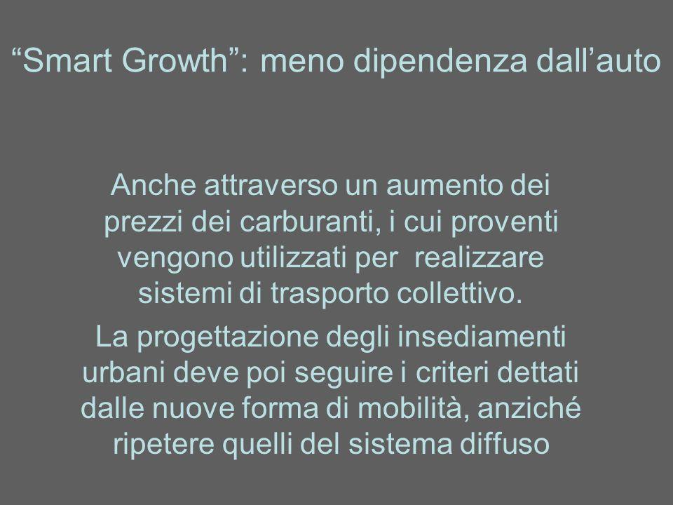 Smart Growth: meno dipendenza dallauto Anche attraverso un aumento dei prezzi dei carburanti, i cui proventi vengono utilizzati per realizzare sistemi