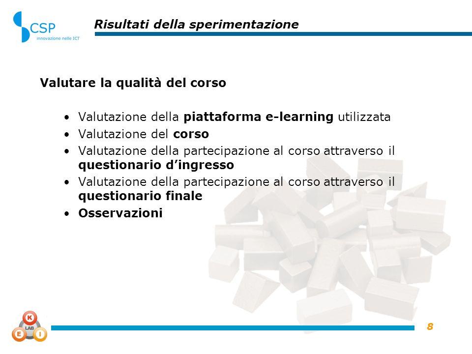 8 Risultati della sperimentazione Valutare la qualità del corso Valutazione della piattaforma e-learning utilizzata Valutazione del corso Valutazione
