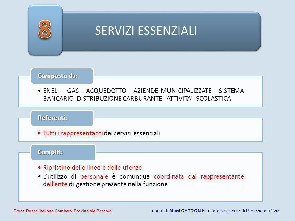 SERVIZI ESSENZIALI ENEL - GAS - ACQUEDOTTO - AZIENDE MUNICIPALIZZATE - SISTEMA BANCARIO -DISTRIBUZIONE CARBURANTE - ATTIVITA SCOLASTICA Composta da: Tutti i rappresentanti dei servizi essenziali Referenti: Ripristino delle linee e delle utenze Lutilizzo dl personale è comunque coordinata dal rappresentante dellente di gestione presente nella funzione Compiti: Croce Rossa Italiana Comitato Provinciale Pescara a cura di Muni CYTRON Istruttore Nazionale di Protezione Civile