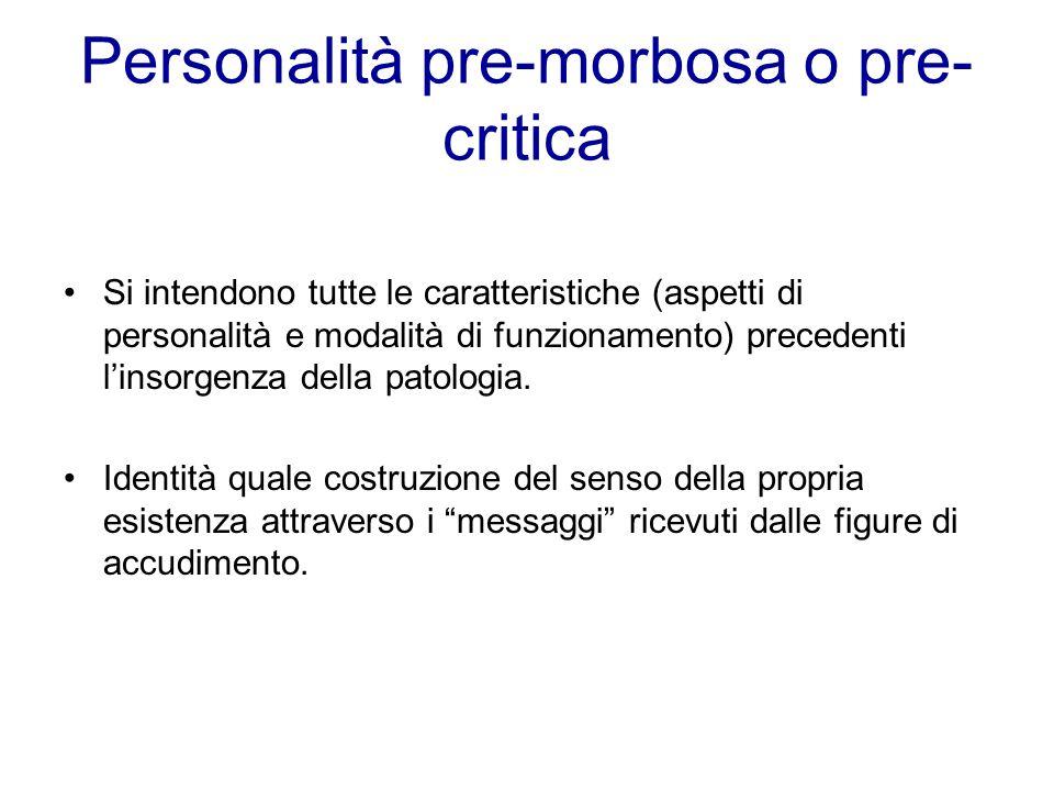 Personalità pre-morbosa o pre- critica Si intendono tutte le caratteristiche (aspetti di personalità e modalità di funzionamento) precedenti linsorgen
