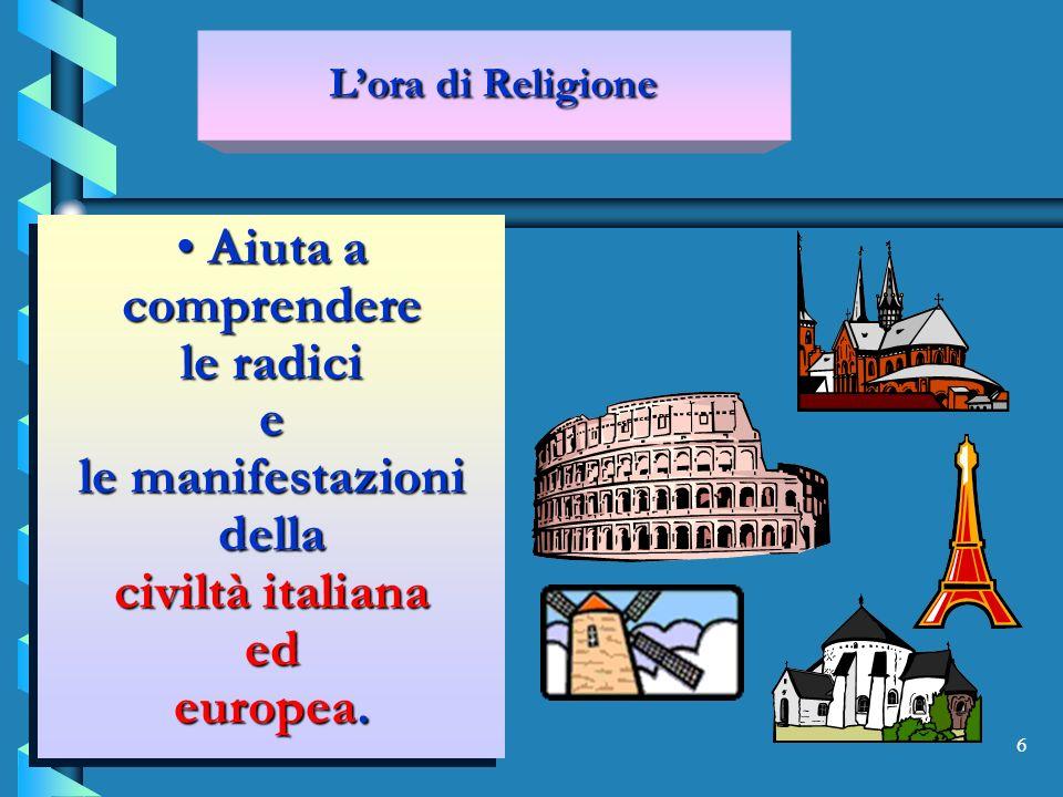 6 Aiuta a comprendere le radici e le manifestazioni della civiltà italiana ed europea.