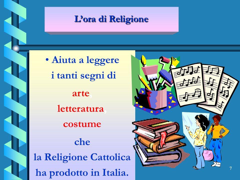 7 Aiuta a leggere i tanti segni di arte, letteratura, costume che la Religione Cattolica ha prodotto in Italia.
