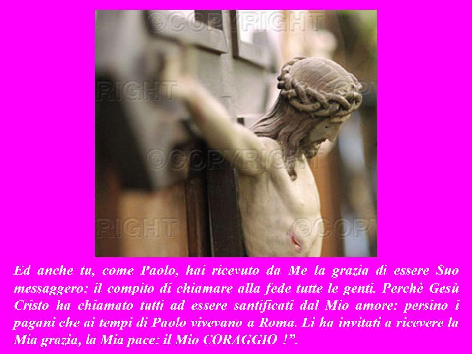Ed anche tu, come Paolo, hai ricevuto da Me la grazia di essere Suo messaggero: il compito di chiamare alla fede tutte le genti.