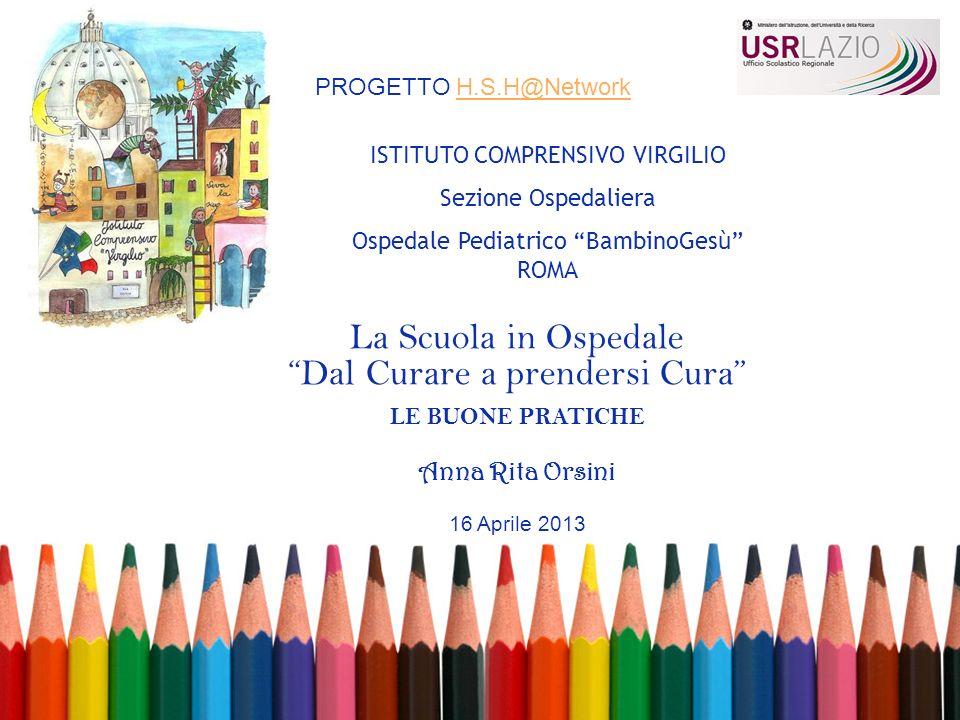 La Scuola in Ospedale Dal Curare a prendersi Cura LE BUONE PRATICHE Anna Rita Orsini 16 Aprile 2013 ISTITUTO COMPRENSIVO VIRGILIO Sezione Ospedaliera