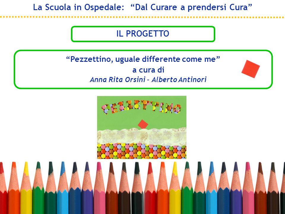 Pezzettino, uguale differente come me a cura di Anna Rita Orsini – Alberto Antinori La Scuola in Ospedale: Dal Curare a prendersi Cura IL PROGETTO