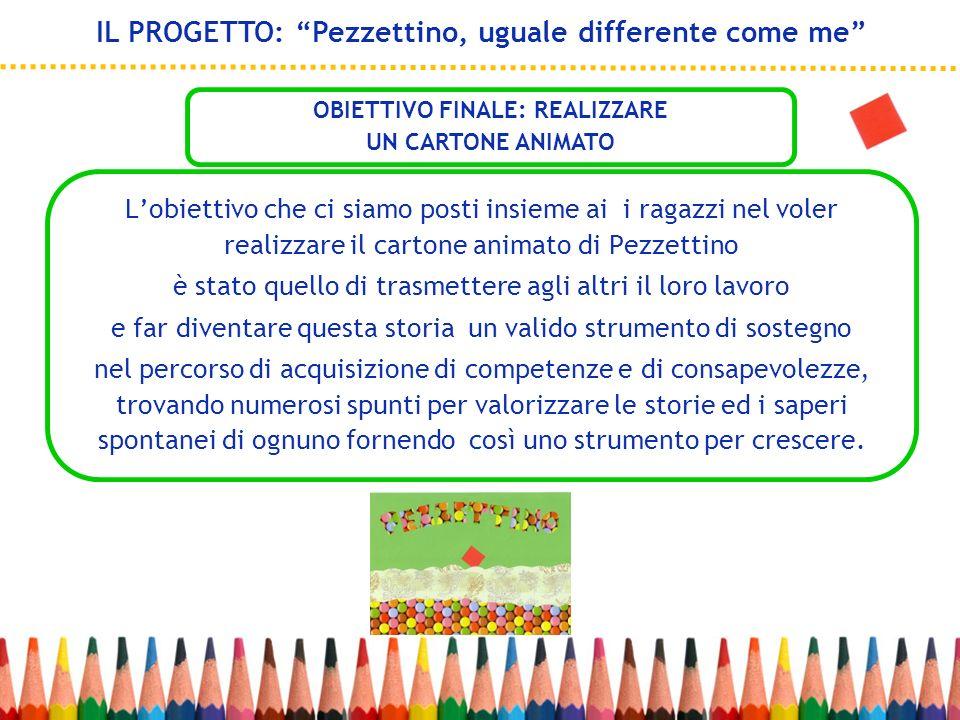 Lobiettivo che ci siamo posti insieme ai i ragazzi nel voler realizzare il cartone animato di Pezzettino è stato quello di trasmettere agli altri il l