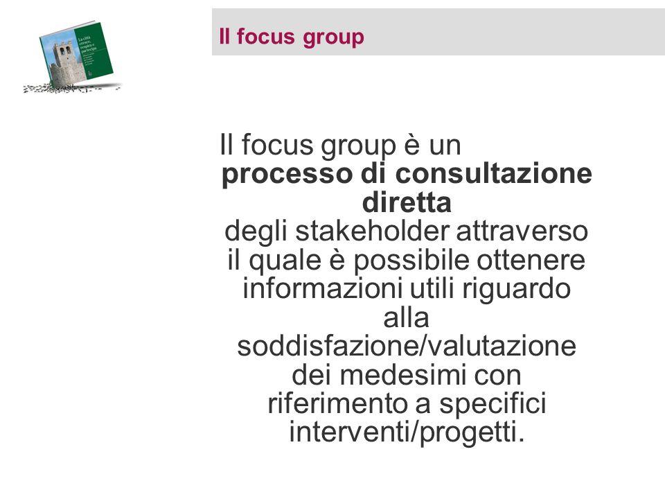 Il focus group Il focus group è un processo di consultazione diretta degli stakeholder attraverso il quale è possibile ottenere informazioni utili riguardo alla soddisfazione/valutazione dei medesimi con riferimento a specifici interventi/progetti.
