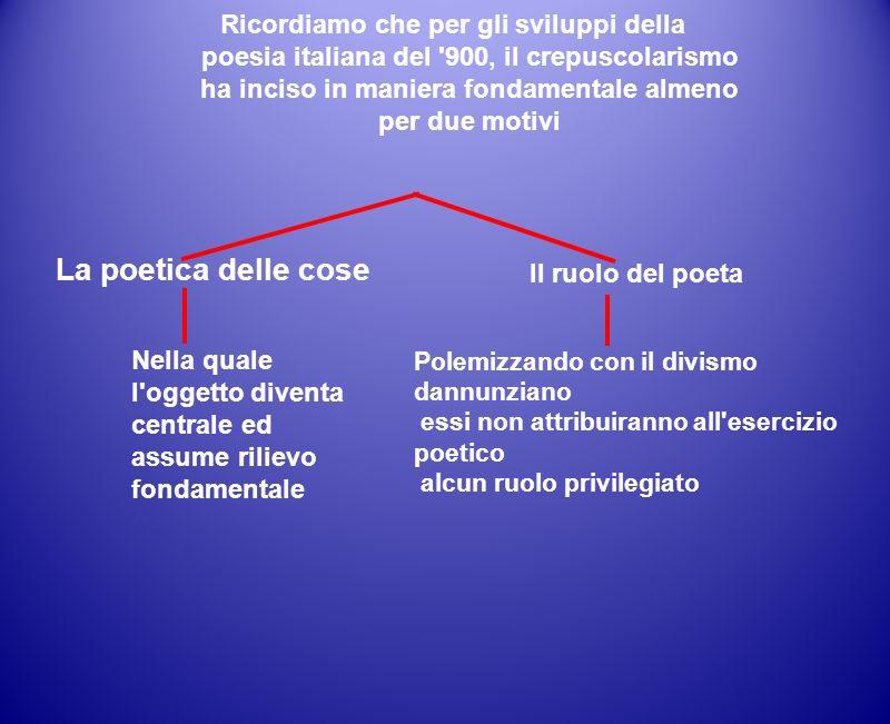 Ricordiamo che per gli sviluppi della poesia italiana del '900, il crepuscolarismo ha inciso in maniera fondamentale almeno per due motivi La poetica