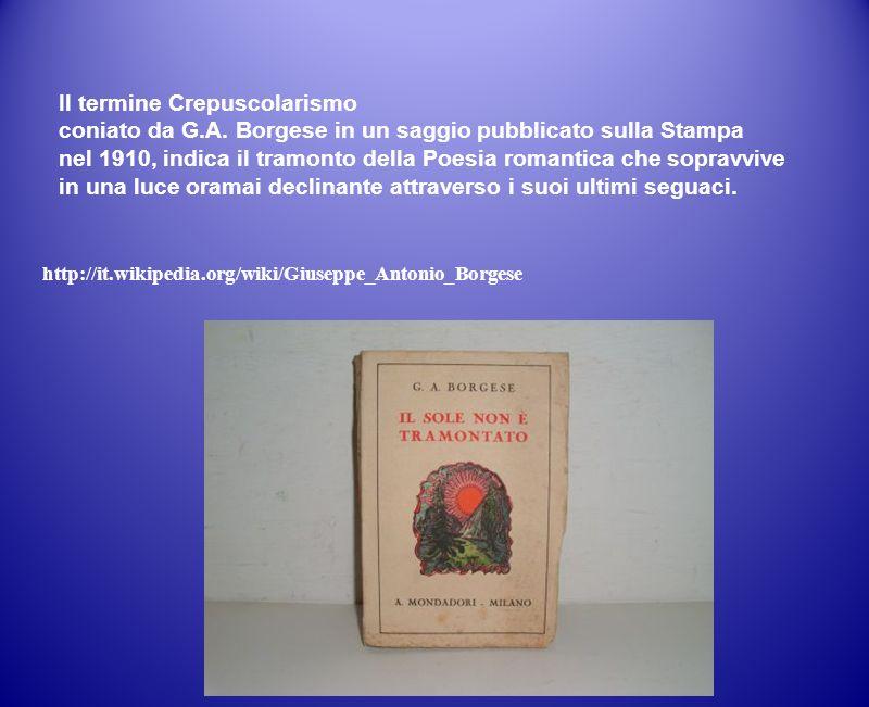 Il termine Crepuscolarismo coniato da G.A. Borgese in un saggio pubblicato sulla Stampa nel 1910, indica il tramonto della Poesia romantica che soprav