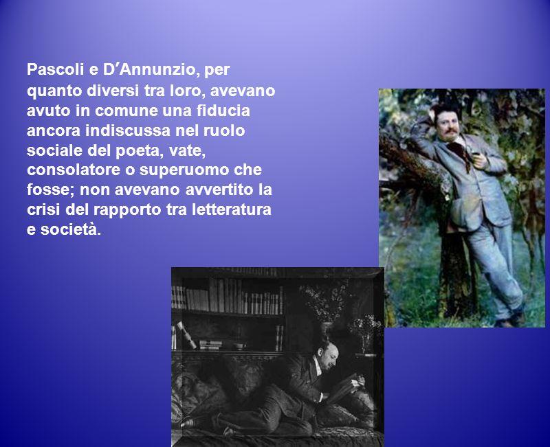 Pascoli e DAnnunzio, per quanto diversi tra loro, avevano avuto in comune una fiducia ancora indiscussa nel ruolo sociale del poeta, vate, consolatore