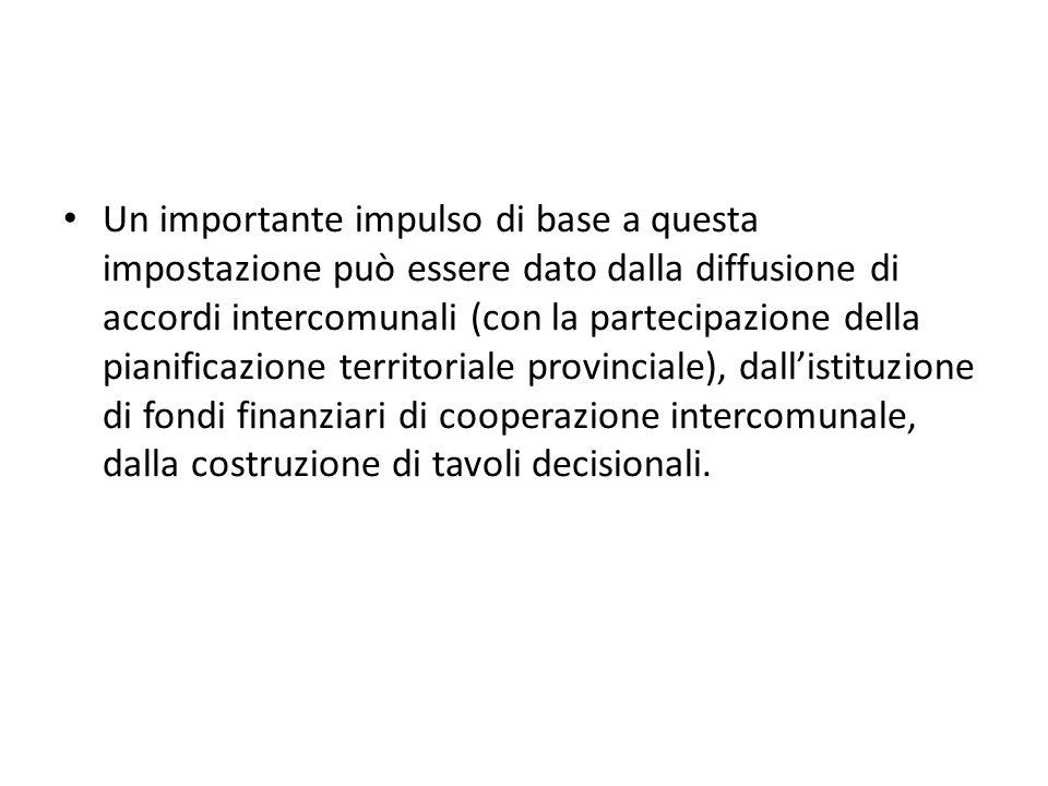 Un importante impulso di base a questa impostazione può essere dato dalla diffusione di accordi intercomunali (con la partecipazione della pianificazione territoriale provinciale), dallistituzione di fondi finanziari di cooperazione intercomunale, dalla costruzione di tavoli decisionali.