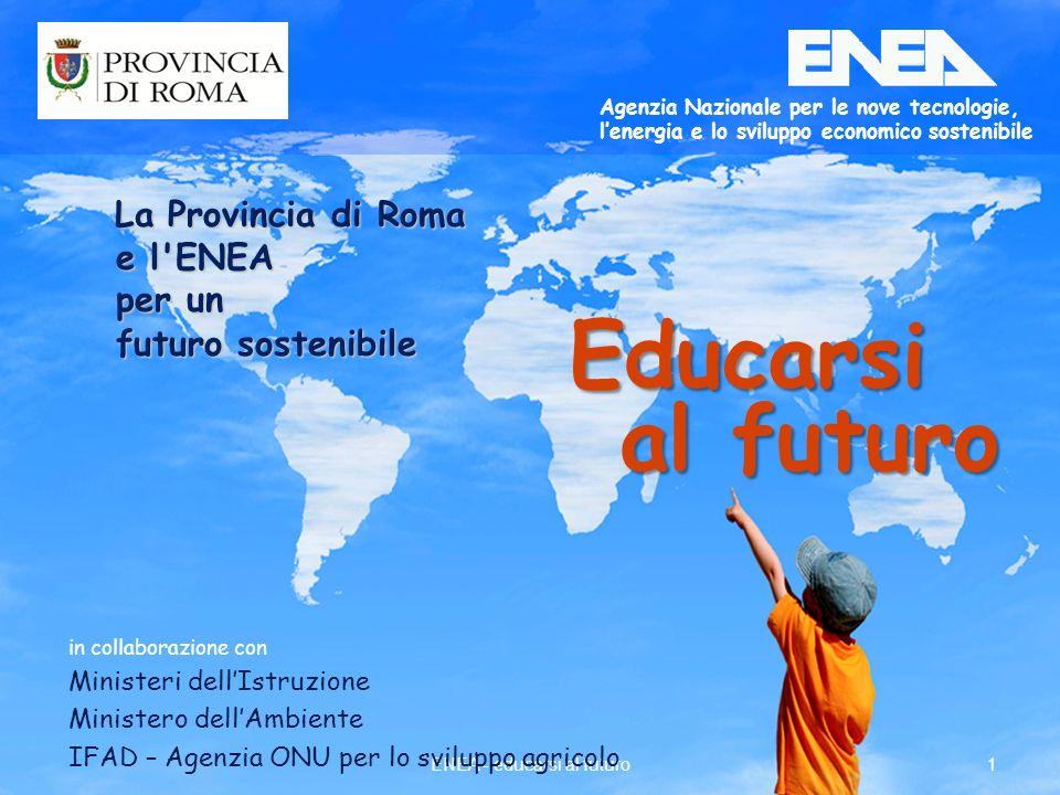 1ENEA - educarsi al futuro in collaborazione con Ministeri dellIstruzione Ministero dellAmbiente IFAD – Agenzia ONU per lo sviluppo agricolo Agenzia Nazionale per le nove tecnologie, lenergia e lo sviluppo economico sostenibile Educarsi al futuro La Provincia di Roma La Provincia di Roma e l ENEA e l ENEA per un per un futuro sostenibile futuro sostenibile