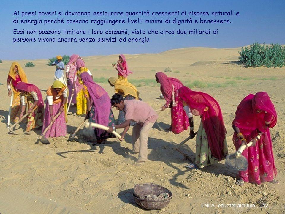 Più energia per i paesi poveri 12 ENEA - educarsi al futuro Ai paesi poveri si dovranno assicurare quantità crescenti di risorse naturali e di energia perché possano raggiungere livelli minimi di dignità e benessere.