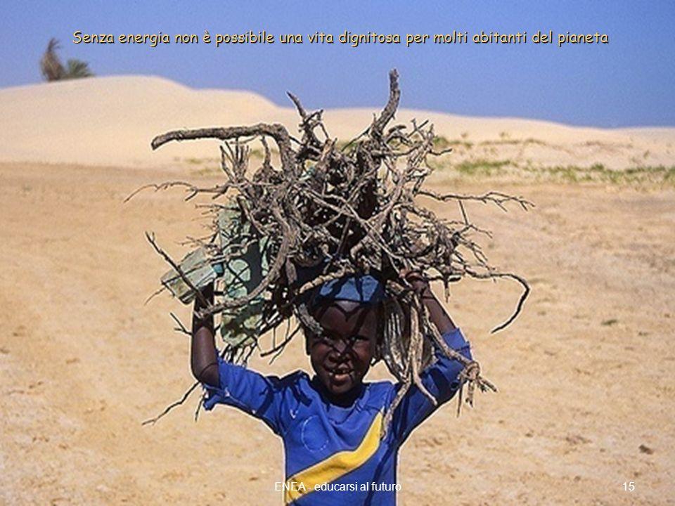 15ENEA - educarsi al futuro Senza energia non è possibile una vita dignitosa per molti abitanti del pianeta