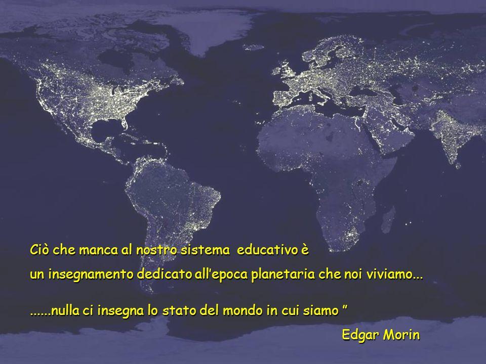 Ciò che manca al nostro sistema educativo è un insegnamento dedicato allepoca planetaria che noi viviamo.........nulla ci insegna lo stato del mondo in cui siamo......nulla ci insegna lo stato del mondo in cui siamo Edgar Morin Edgar Morin
