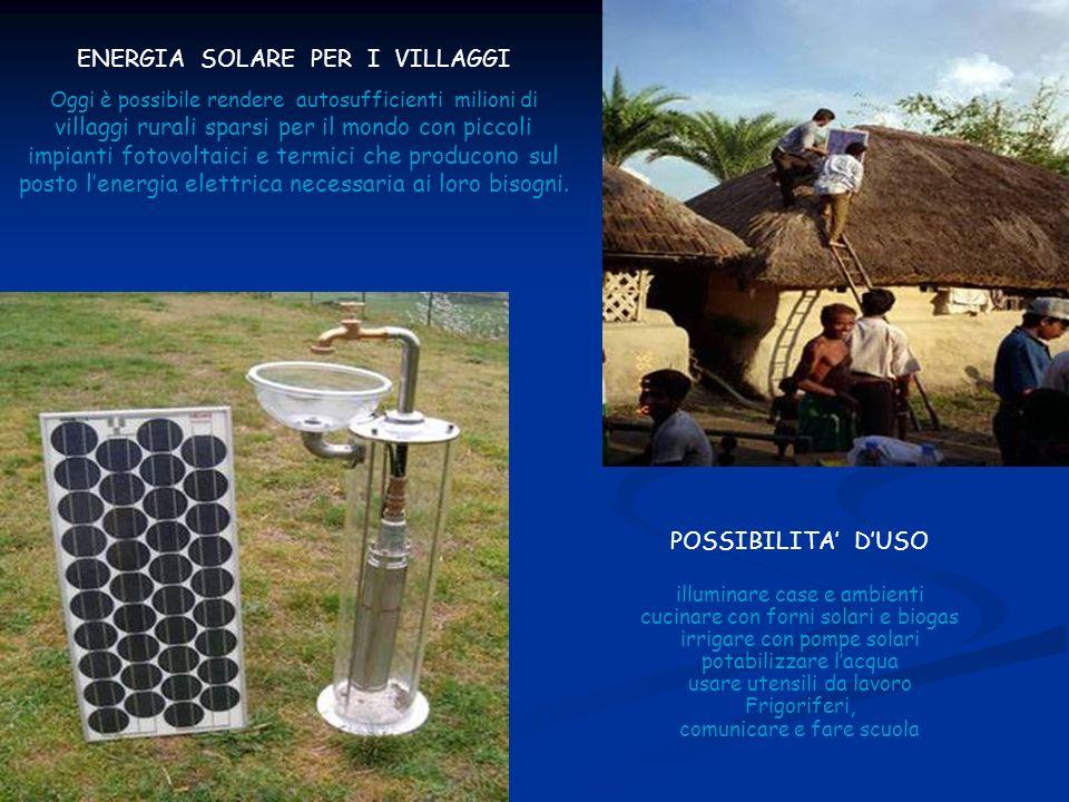 ENERGIA SOLARE PER I VILLAGGI Oggi è possibile rendere autosufficienti milioni di villaggi rurali sparsi per il mondo con piccoli impianti fotovoltaici e termici che producono sul posto lenergia elettrica necessaria ai loro bisogni.